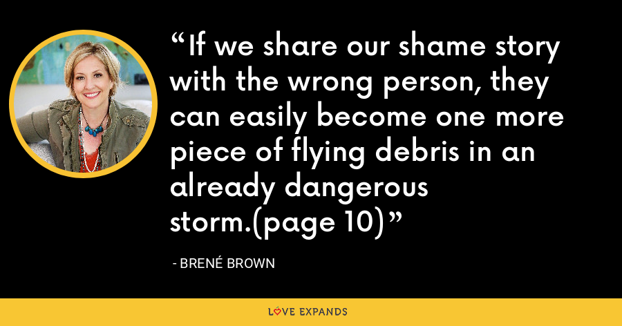 If we share our shame story with the wrong person, they can easily become one more piece of flying debris in an already dangerous storm.(page 10) - Brene Brown