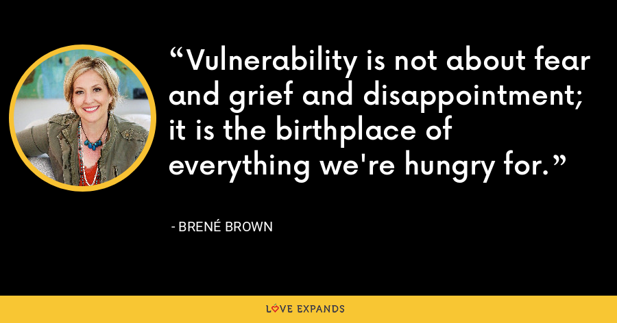 Vulnerability is not about fear and grief and disappointment; it is the birthplace of everything we're hungry for. - Brene Brown