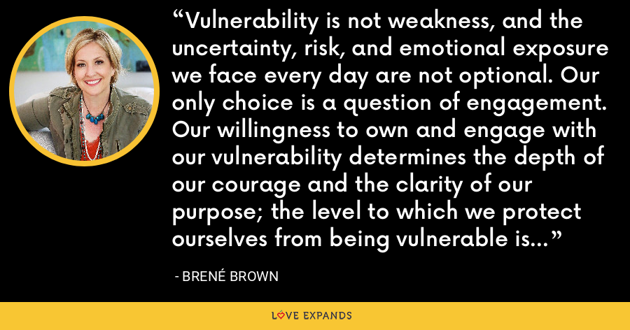Vulnerability is not weakness, and the uncertainty, risk, and emotional exposure we face every day are not optional. Our only choice is a question of engagement. Our willingness to own and engage with our vulnerability determines the depth of our courage and the clarity of our purpose; the level to which we protect ourselves from being vulnerable is a measure of our fear and disconnection. - Brene Brown