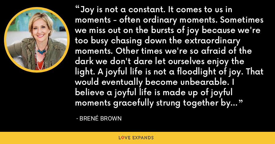 Joy is not a constant. It comes to us in moments - often ordinary moments. Sometimes we miss out on the bursts of joy because we're too busy chasing down the extraordinary moments. Other times we're so afraid of the dark we don't dare let ourselves enjoy the light. A joyful life is not a floodlight of joy. That would eventually become unbearable. I believe a joyful life is made up of joyful moments gracefully strung together by trust, gratitude and inspiration - Brene Brown