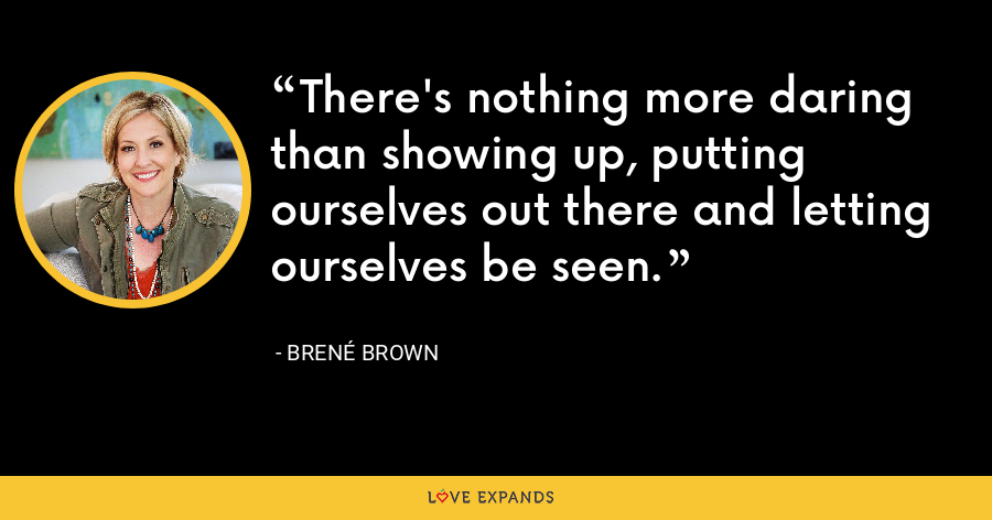 There's nothing more daring than showing up, putting ourselves out there and letting ourselves be seen. - Brene Brown