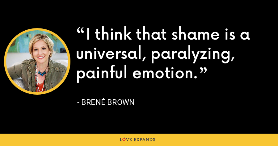 I think that shame is a universal, paralyzing, painful emotion. - Brene Brown