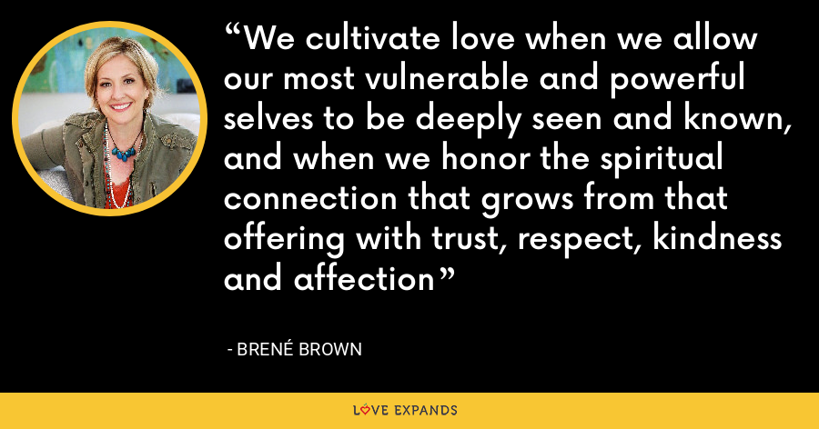 We cultivate love when we allow our most vulnerable and powerful selves to be deeply seen and known, and when we honor the spiritual connection that grows from that offering with trust, respect, kindness and affection - Brene Brown