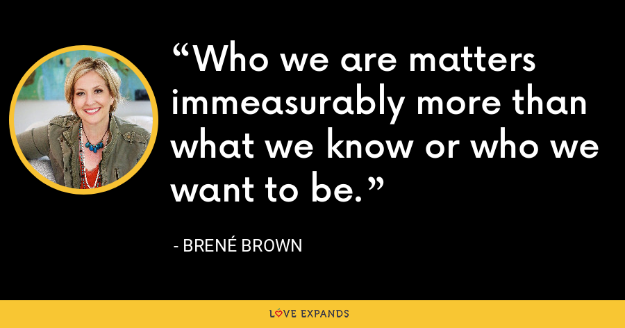 Who we are matters immeasurably more than what we know or who we want to be. - Brene Brown
