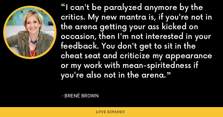 I can't be paralyzed anymore by the critics. My new mantra is, if you're not in the arena getting your ass kicked on occasion, then I'm not interested in your feedback. You don't get to sit in the cheat seat and criticize my appearance or my work with mean-spiritedness if you're also not in the arena. - Brene Brown