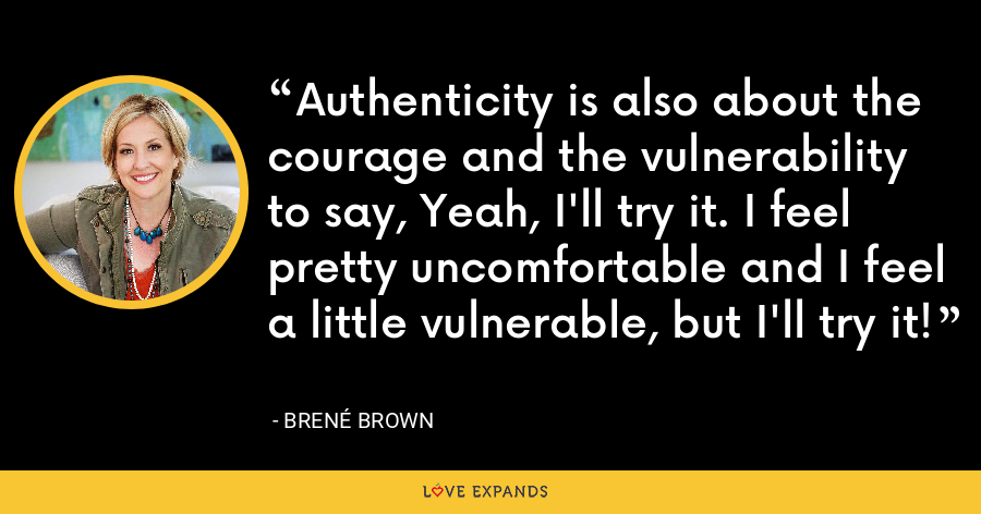 Authenticity is also about the courage and the vulnerability to say, Yeah, I'll try it. I feel pretty uncomfortable and I feel a little vulnerable, but I'll try it! - Brene Brown