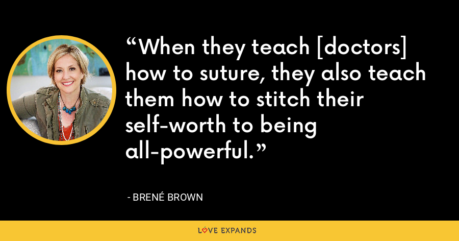 When they teach [doctors] how to suture, they also teach them how to stitch their self-worth to being all-powerful. - Brene Brown