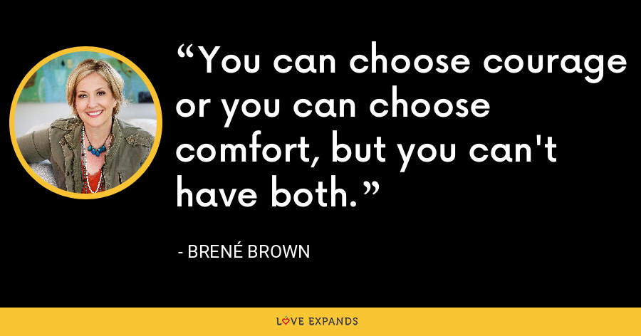 You can choose courage or you can choose comfort, but you can't have both. - Brene Brown