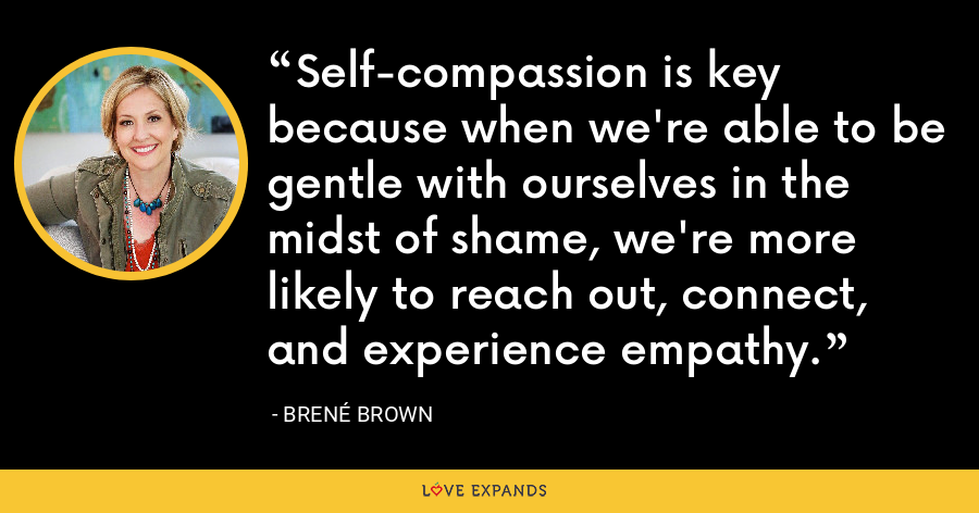 Self-compassion is key because when we're able to be gentle with ourselves in the midst of shame, we're more likely to reach out, connect, and experience empathy. - Brene Brown