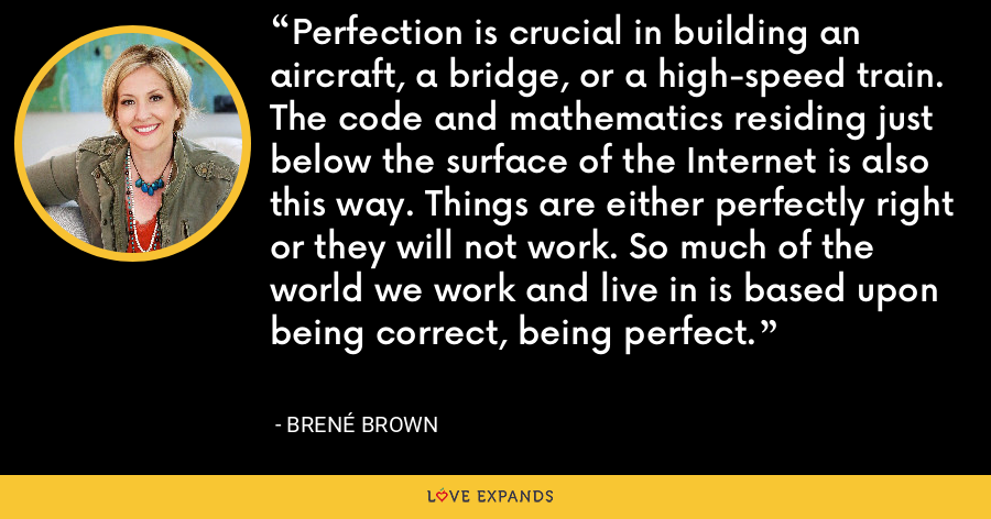 Perfection is crucial in building an aircraft, a bridge, or a high-speed train. The code and mathematics residing just below the surface of the Internet is also this way. Things are either perfectly right or they will not work. So much of the world we work and live in is based upon being correct, being perfect. - Brene Brown