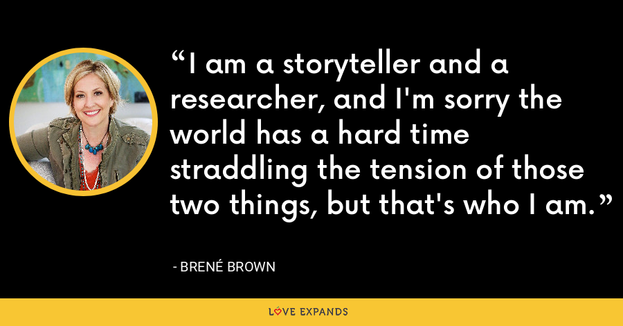 I am a storyteller and a researcher, and I'm sorry the world has a hard time straddling the tension of those two things, but that's who I am. - Brene Brown