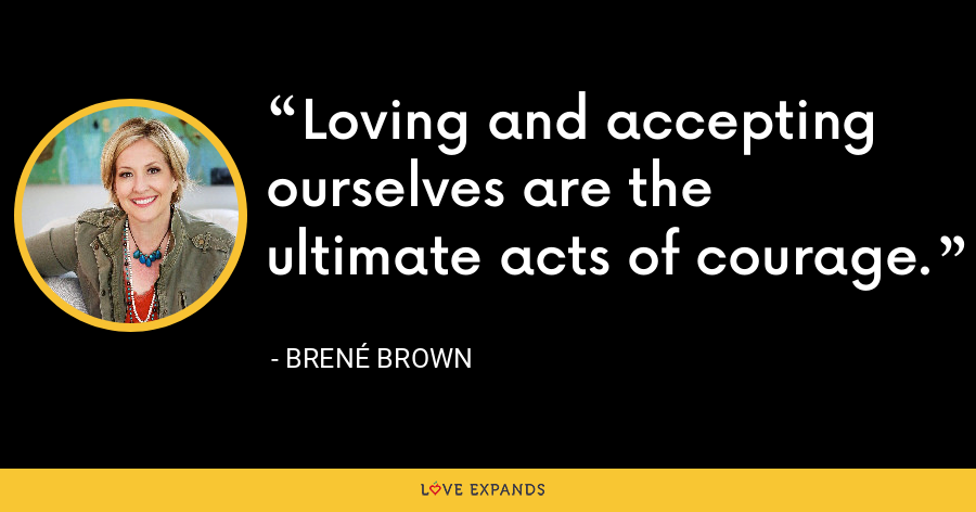 Loving and accepting ourselves are the ultimate acts of courage. - Brene Brown