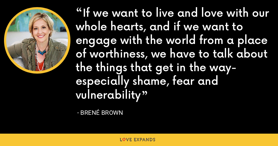 If we want to live and love with our whole hearts, and if we want to engage with the world from a place of worthiness, we have to talk about the things that get in the way- especially shame, fear and vulnerability - Brene Brown