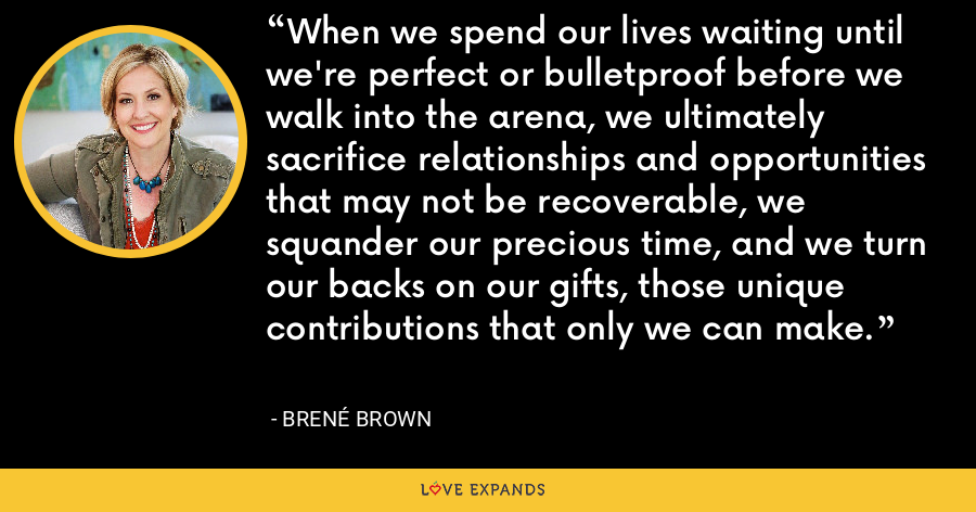 When we spend our lives waiting until we're perfect or bulletproof before we walk into the arena, we ultimately sacrifice relationships and opportunities that may not be recoverable, we squander our precious time, and we turn our backs on our gifts, those unique contributions that only we can make. - Brene Brown