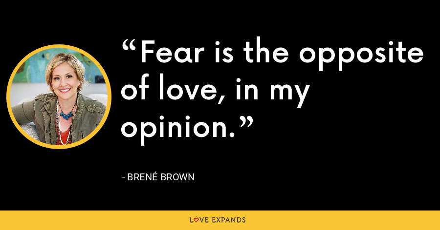 Fear is the opposite of love, in my opinion. - Brene Brown