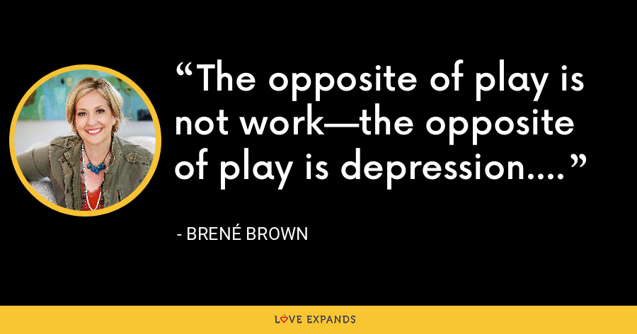 The opposite of play is not work—the opposite of play is depression. - Brene Brown