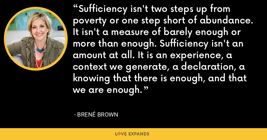 Sufficiency isn't two steps up from poverty or one step short of abundance. It isn't a measure of barely enough or more than enough. Sufficiency isn't an amount at all. It is an experience, a context we generate, a declaration, a knowing that there is enough, and that we are enough. - Brene Brown