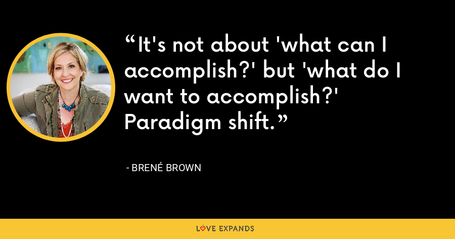 It's not about 'what can I accomplish?' but 'what do I want to accomplish?' Paradigm shift. - Brene Brown