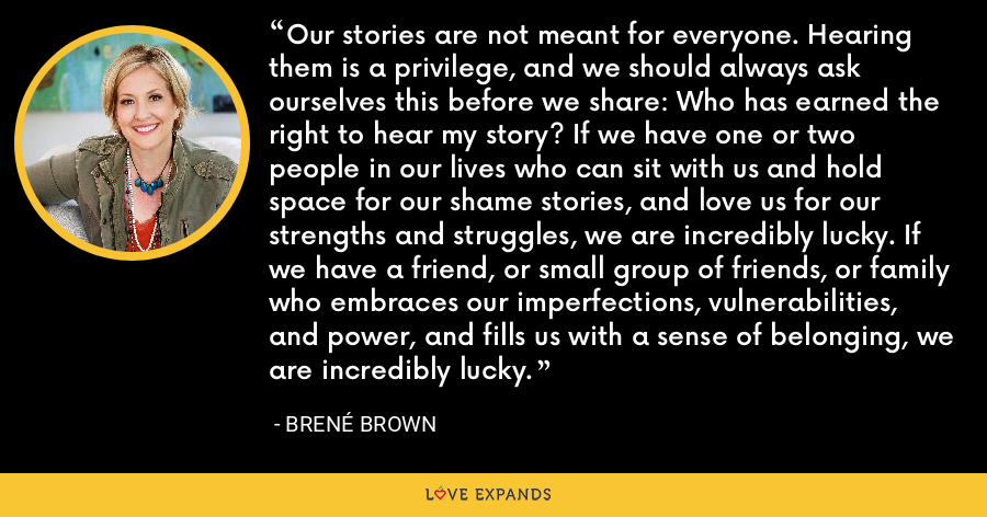 Our stories are not meant for everyone. Hearing them is a privilege, and we should always ask ourselves this before we share: Who has earned the right to hear my story? If we have one or two people in our lives who can sit with us and hold space for our shame stories, and love us for our strengths and struggles, we are incredibly lucky. If we have a friend, or small group of friends, or family who embraces our imperfections, vulnerabilities, and power, and fills us with a sense of belonging, we are incredibly lucky. - Brene Brown