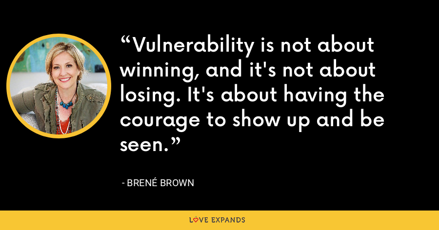 Vulnerability is not about winning, and it's not about losing. It's about having the courage to show up and be seen. - Brene Brown