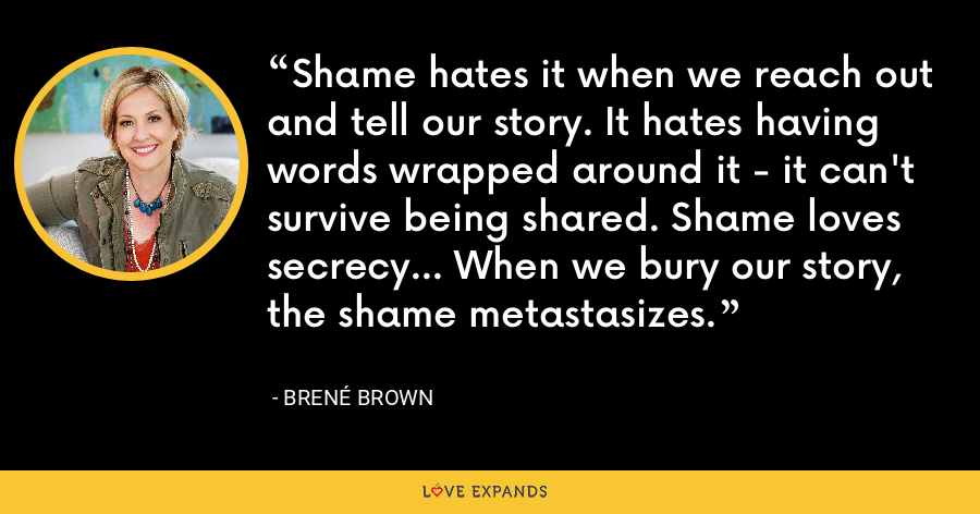 Shame hates it when we reach out and tell our story. It hates having words wrapped around it - it can't survive being shared. Shame loves secrecy... When we bury our story, the shame metastasizes. - Brene Brown