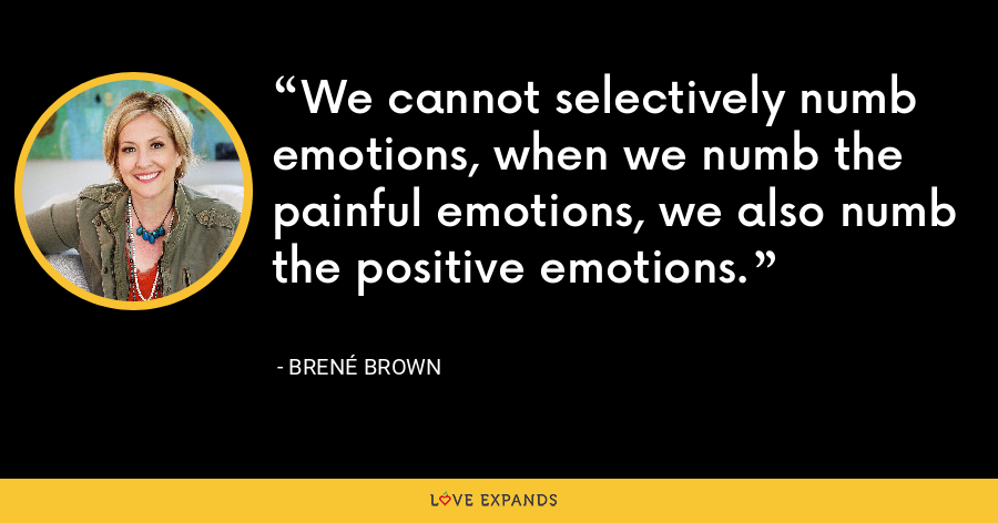 We cannot selectively numb emotions, when we numb the painful emotions, we also numb the positive emotions. - Brene Brown
