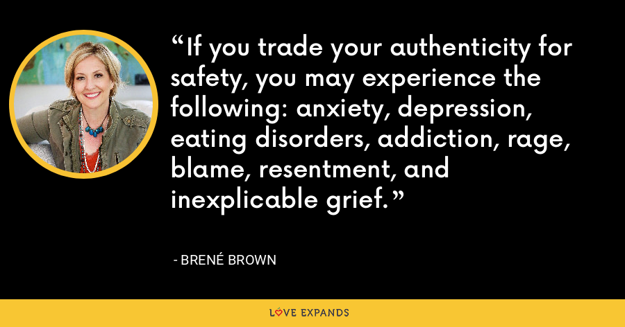 If you trade your authenticity for safety, you may experience the following: anxiety, depression, eating disorders, addiction, rage, blame, resentment, and inexplicable grief. - Brene Brown