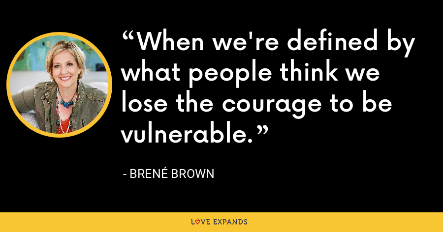 When we're defined by what people think we lose the courage to be vulnerable. - Brene Brown