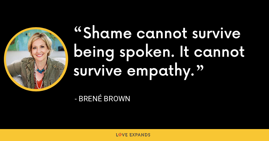 Shame cannot survive being spoken. It cannot survive empathy. - Brene Brown