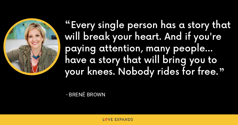 Every single person has a story that will break your heart. And if you're paying attention, many people... have a story that will bring you to your knees. Nobody rides for free. - Brene Brown