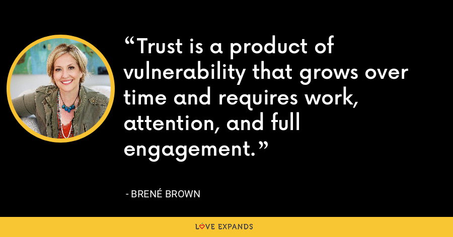 Trust is a product of vulnerability that grows over time and requires work, attention, and full engagement. - Brene Brown