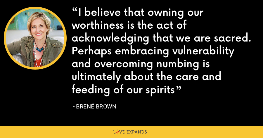 I believe that owning our worthiness is the act of acknowledging that we are sacred. Perhaps embracing vulnerability and overcoming numbing is ultimately about the care and feeding of our spirits - Brene Brown