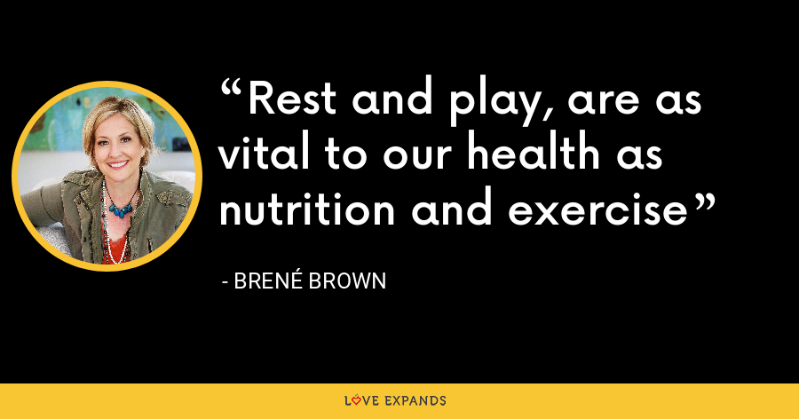 Rest and play, are as vital to our health as nutrition and exercise - Brene Brown