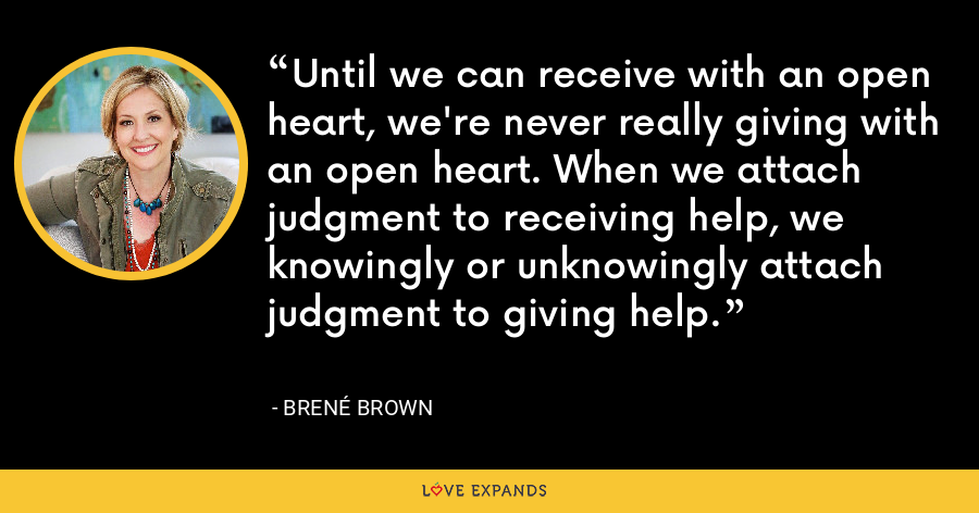 Until we can receive with an open heart, we're never really giving with an open heart. When we attach judgment to receiving help, we knowingly or unknowingly attach judgment to giving help. - Brene Brown