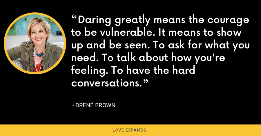 Daring greatly means the courage to be vulnerable. It means to show up and be seen. To ask for what you need. To talk about how you're feeling. To have the hard conversations. - Brene Brown