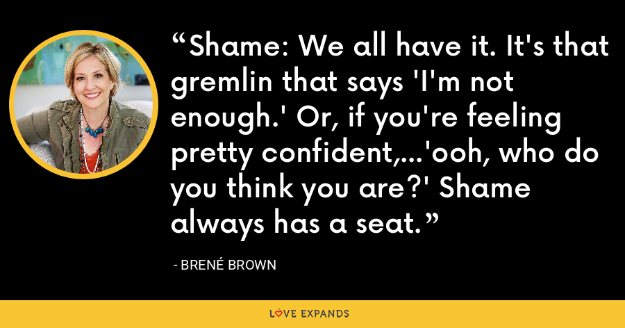 Shame: We all have it. It's that gremlin that says 'I'm not enough.' Or, if you're feeling pretty confident,...'ooh, who do you think you are?' Shame always has a seat. - Brene Brown