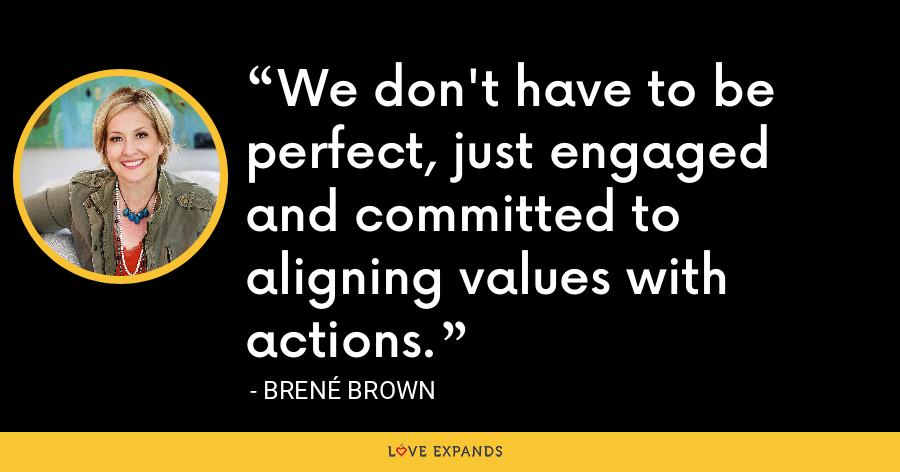 We don't have to be perfect, just engaged and committed to aligning values with actions. - Brene Brown