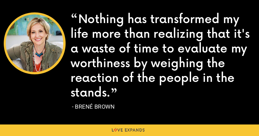 Nothing has transformed my life more than realizing that it's a waste of time to evaluate my worthiness by weighing the reaction of the people in the stands. - Brene Brown