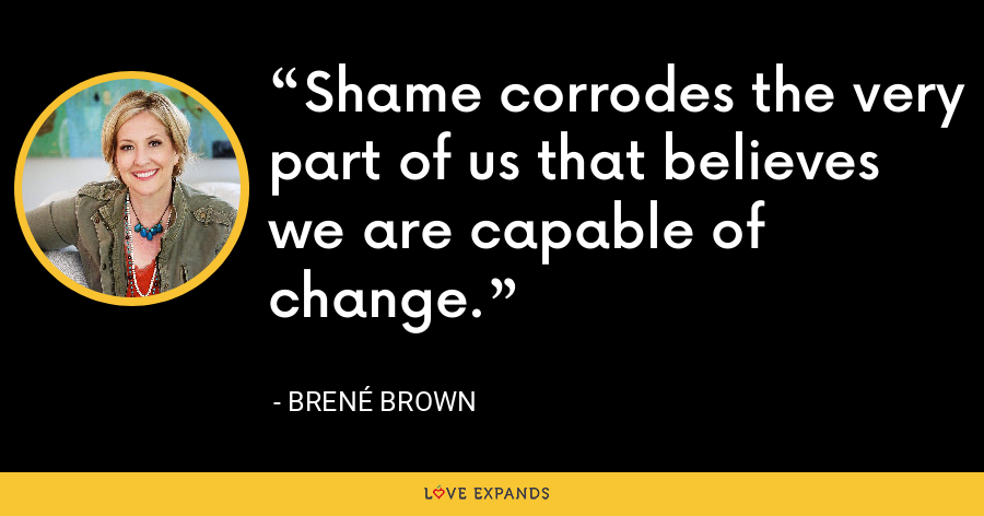 Shame corrodes the very part of us that believes we are capable of change. - Brene Brown