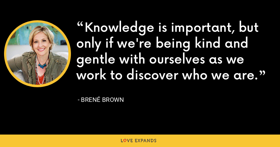 Knowledge is important, but only if we're being kind and gentle with ourselves as we work to discover who we are. - Brene Brown