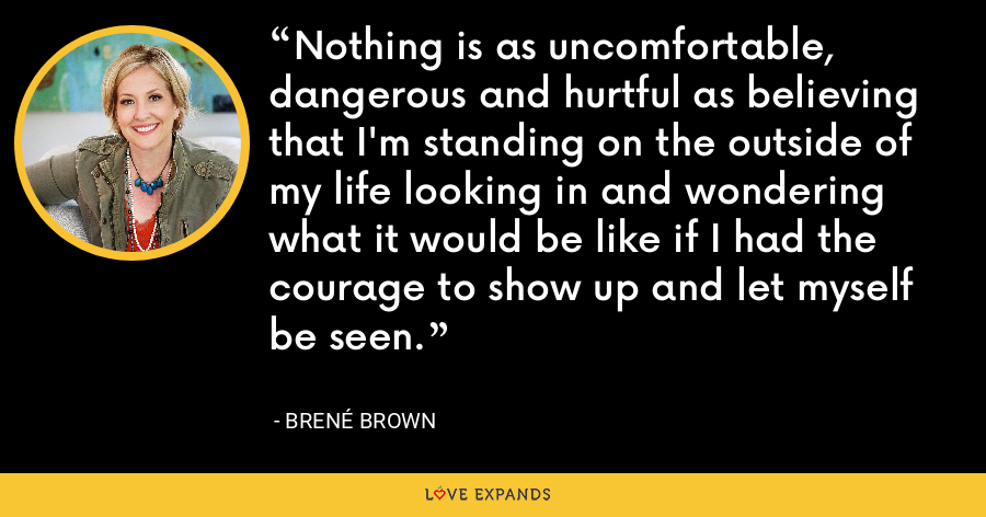 Nothing is as uncomfortable, dangerous and hurtful as believing that I'm standing on the outside of my life looking in and wondering what it would be like if I had the courage to show up and let myself be seen. - Brene Brown