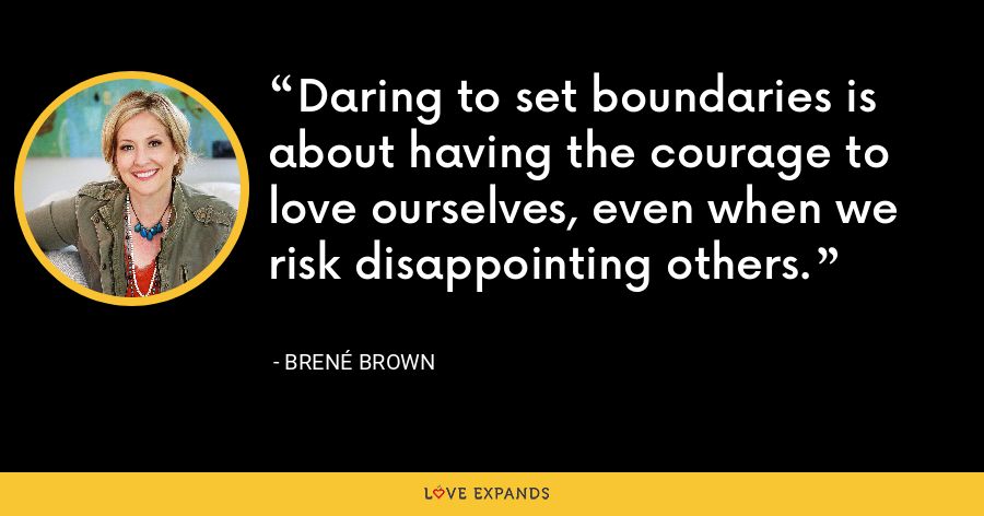 Daring to set boundaries is about having the courage to love ourselves, even when we risk disappointing others. - Brene Brown