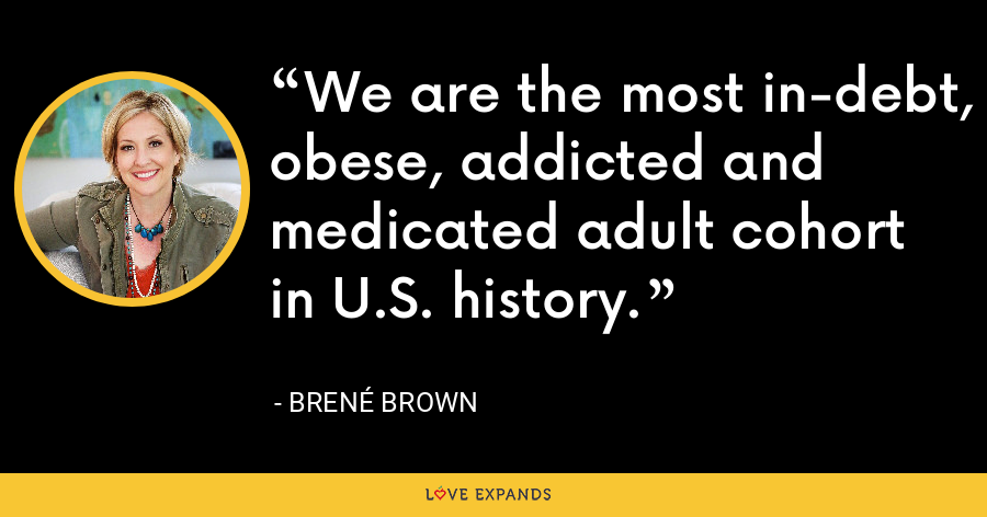 We are the most in-debt, obese, addicted and medicated adult cohort in U.S. history. - Brene Brown