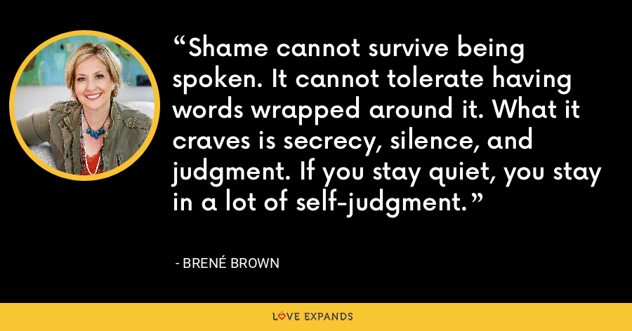 Shame cannot survive being spoken. It cannot tolerate having words wrapped around it. What it craves is secrecy, silence, and judgment. If you stay quiet, you stay in a lot of self-judgment. - Brene Brown