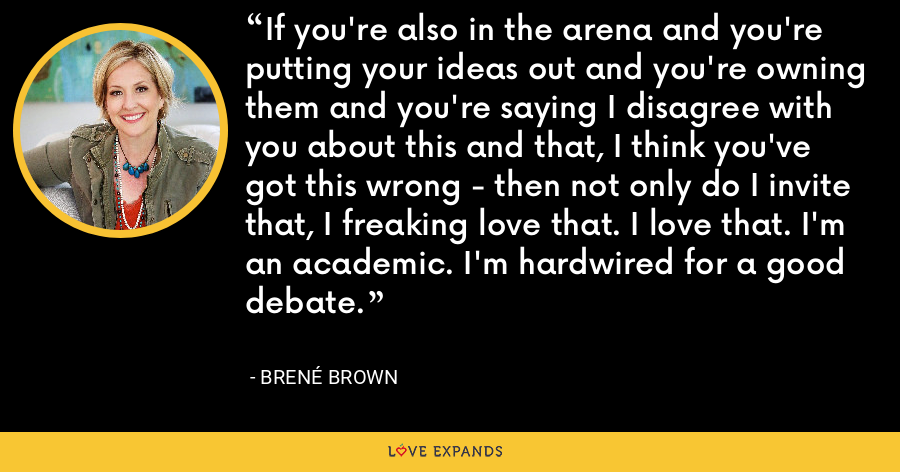 If you're also in the arena and you're putting your ideas out and you're owning them and you're saying I disagree with you about this and that, I think you've got this wrong - then not only do I invite that, I freaking love that. I love that. I'm an academic. I'm hardwired for a good debate. - Brene Brown