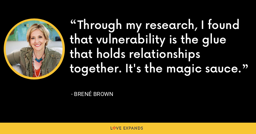 Through my research, I found that vulnerability is the glue that holds relationships together. It's the magic sauce. - Brene Brown