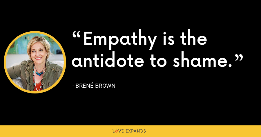 Empathy is the antidote to shame. - Brene Brown
