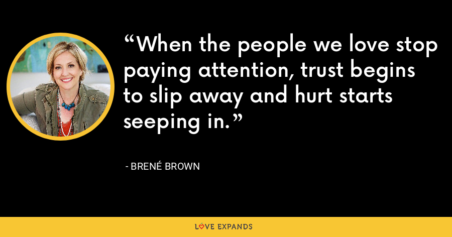 When the people we love stop paying attention, trust begins to slip away and hurt starts seeping in. - Brene Brown