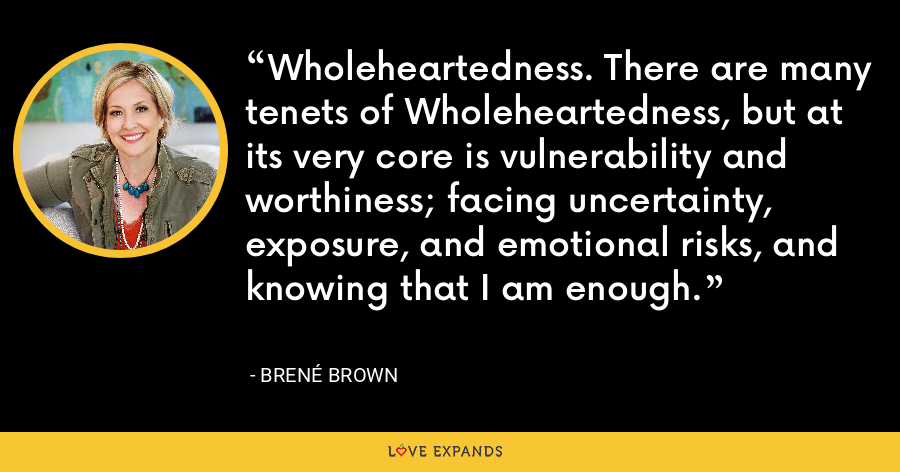 Wholeheartedness. There are many tenets of Wholeheartedness, but at its very core is vulnerability and worthiness; facing uncertainty, exposure, and emotional risks, and knowing that I am enough. - Brene Brown