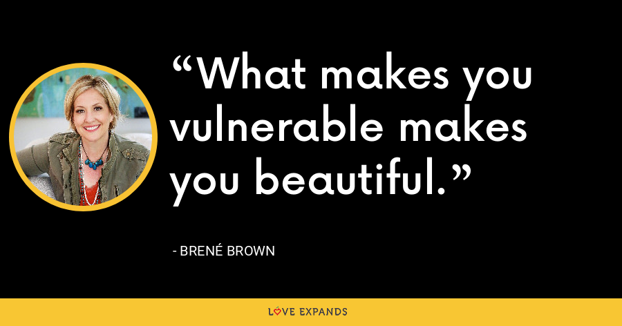 What makes you vulnerable makes you beautiful. - Brene Brown